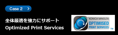 Case2 全体最適を強力にサポート Optimized Print Services