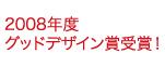 2008年度 グッドデザイン賞受賞!