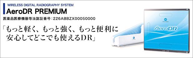 WIRELESS DIGITAL RADIOGRAPHY SYSTEM 医薬品医療機器等法認証番号:226ABBZX00050000 AeroDR PREMIUM 「もっと軽く、もっと強く、もっと便利に安心してどこでも使えるDR」